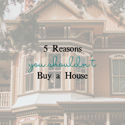 5 Reasons You Shouldn't Buy a House